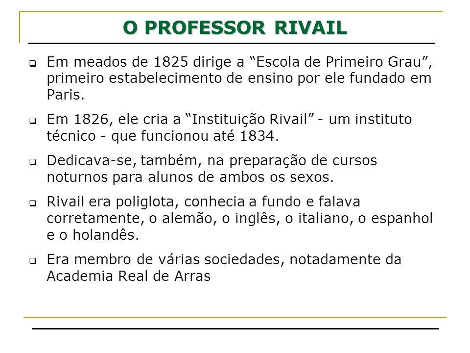 O PROFESSOR RIVAIL Em meados de 1825 dirige a Escola de Primeiro Grau, primeiro estabelecimento de ensino por ele fundado em Paris. Em 1826, ele cria