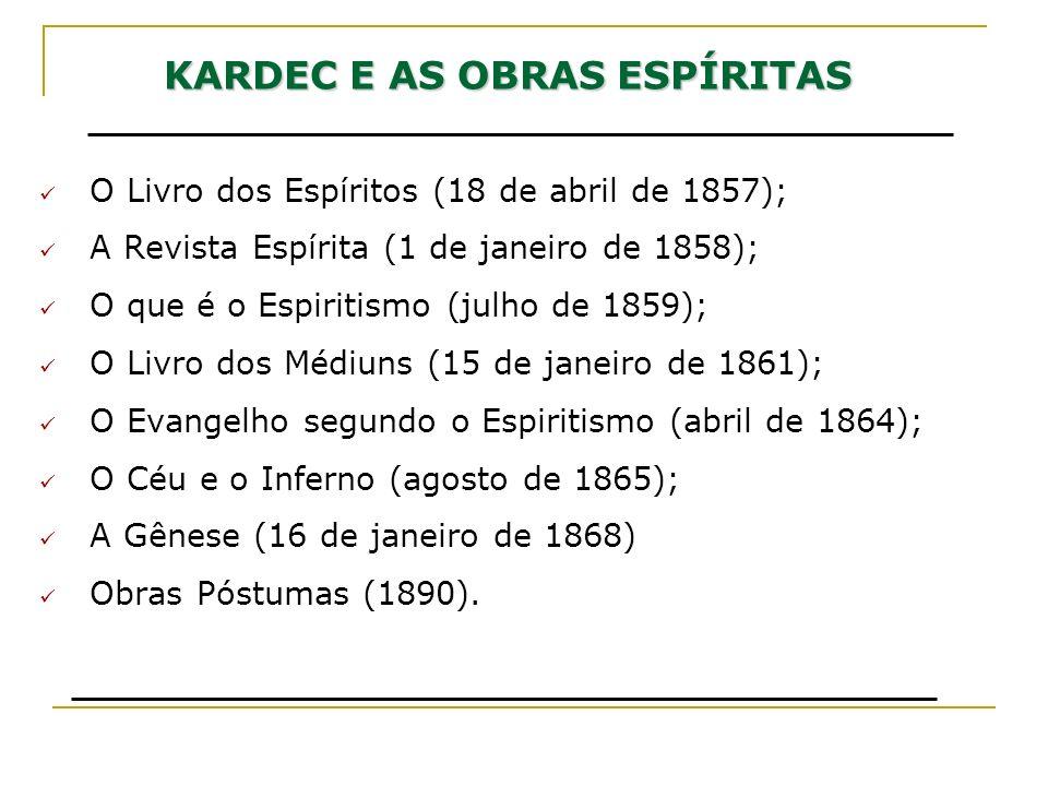KARDEC E AS OBRAS ESPÍRITAS O Livro dos Espíritos (18 de abril de 1857); A Revista Espírita (1 de janeiro de 1858); O que é o Espiritismo (julho de 18
