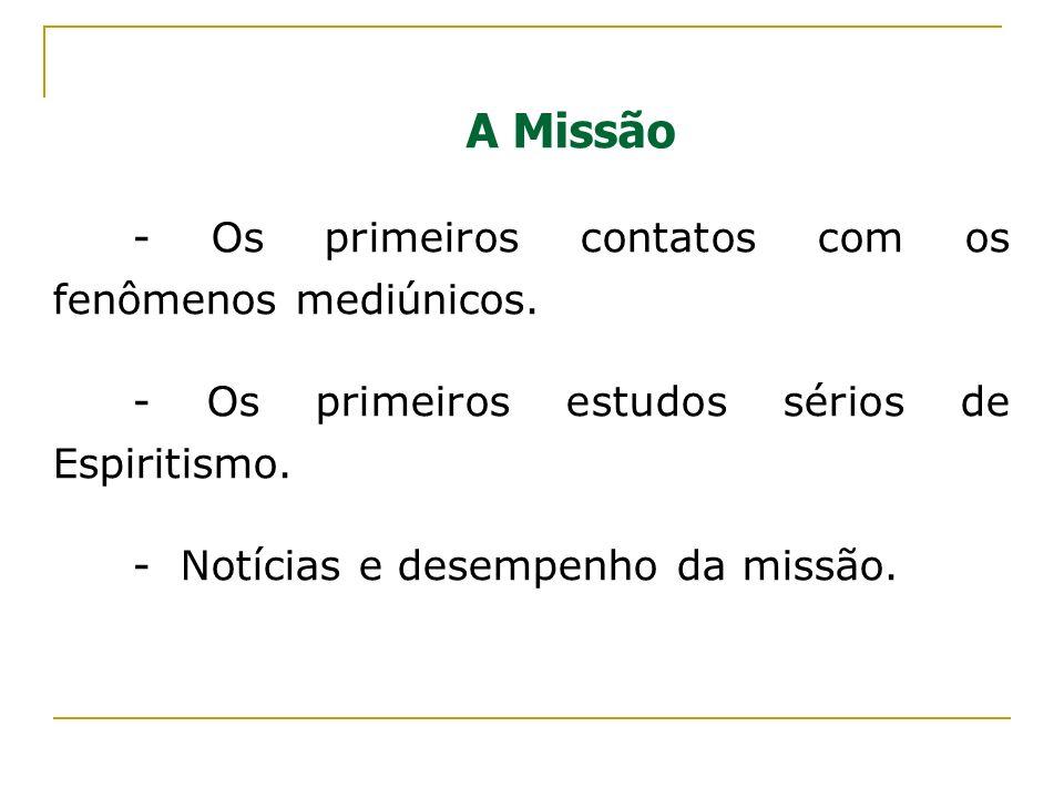 A Missão - Os primeiros contatos com os fenômenos mediúnicos. - Os primeiros estudos sérios de Espiritismo. - Notícias e desempenho da missão.