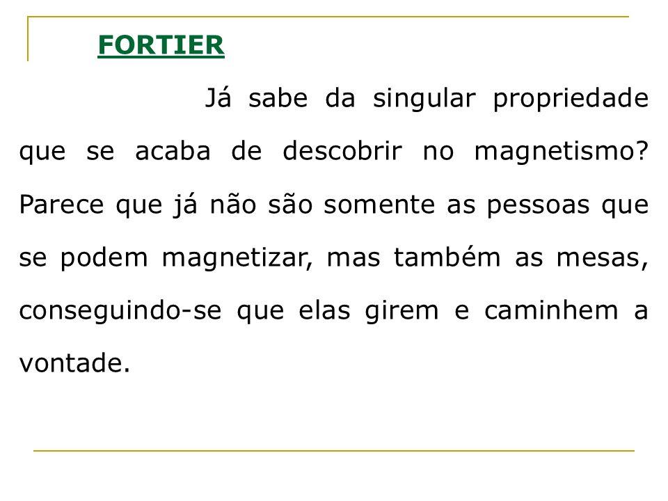 FORTIER Já sabe da singular propriedade que se acaba de descobrir no magnetismo? Parece que já não são somente as pessoas que se podem magnetizar, mas