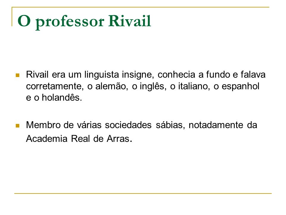 O professor Rivail Rivail era um linguista insigne, conhecia a fundo e falava corretamente, o alemão, o inglês, o italiano, o espanhol e o holandês. M