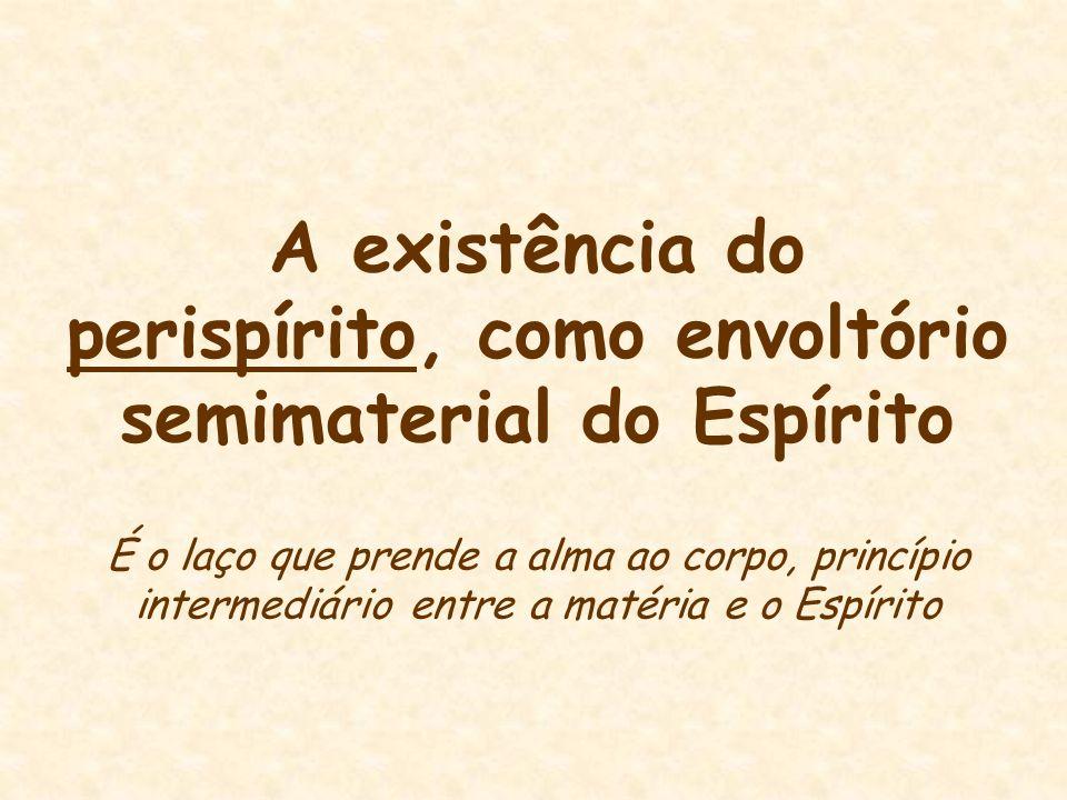 A existência do perispírito, como envoltório semimaterial do Espírito É o laço que prende a alma ao corpo, princípio intermediário entre a matéria e o