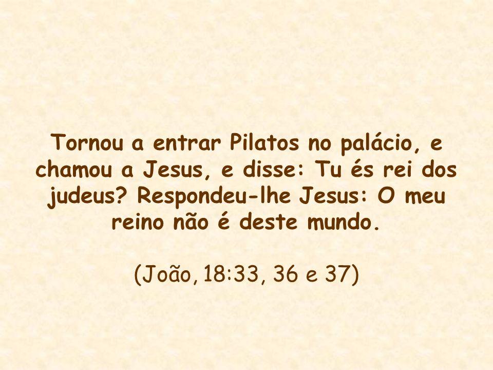 Tornou a entrar Pilatos no palácio, e chamou a Jesus, e disse: Tu és rei dos judeus? Respondeu-lhe Jesus: O meu reino não é deste mundo. (João, 18:33,