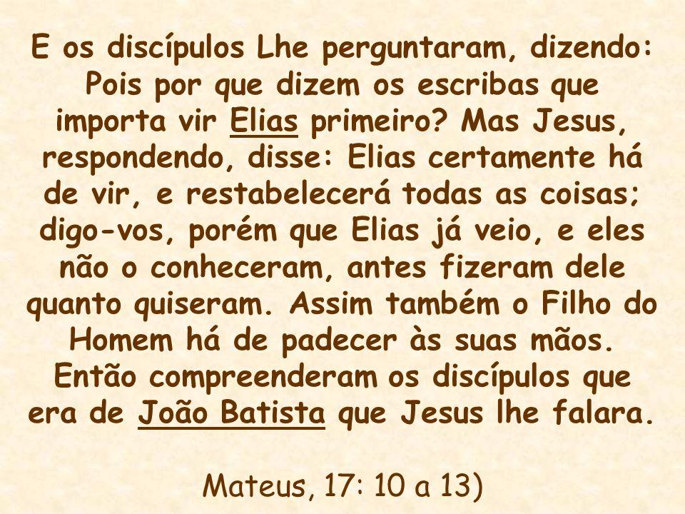 E os discípulos Lhe perguntaram, dizendo: Pois por que dizem os escribas que importa vir Elias primeiro? Mas Jesus, respondendo, disse: Elias certamen