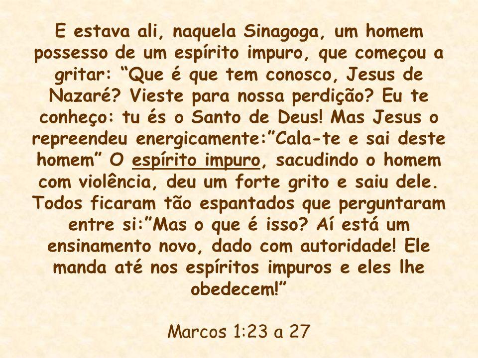 E estava ali, naquela Sinagoga, um homem possesso de um espírito impuro, que começou a gritar: Que é que tem conosco, Jesus de Nazaré? Vieste para nos