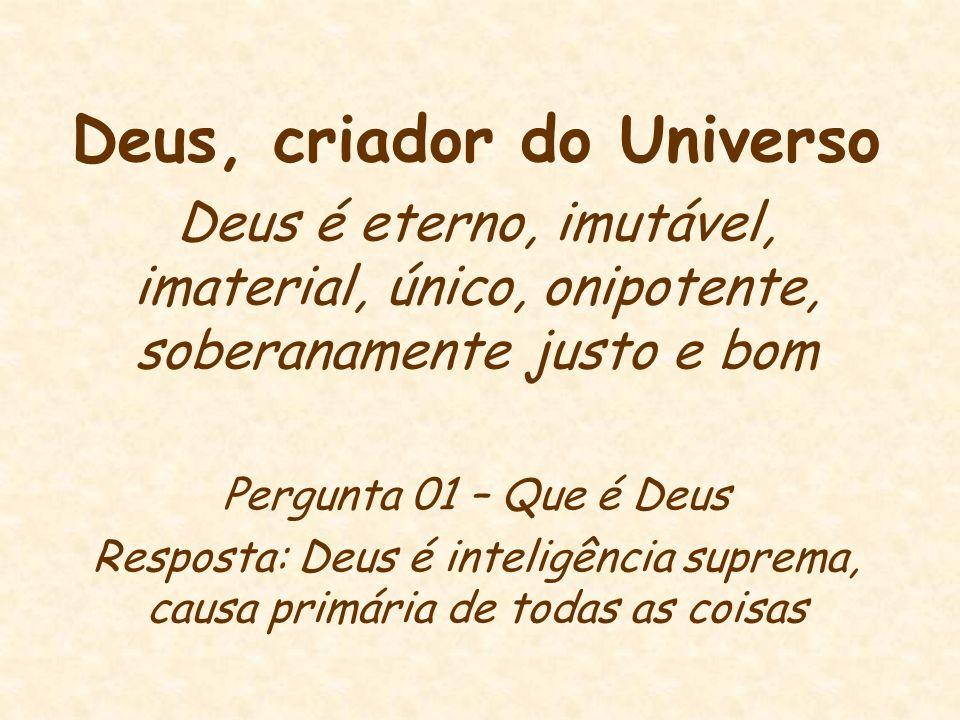 Deus, criador do Universo Deus é eterno, imutável, imaterial, único, onipotente, soberanamente justo e bom Pergunta 01 – Que é Deus Resposta: Deus é i