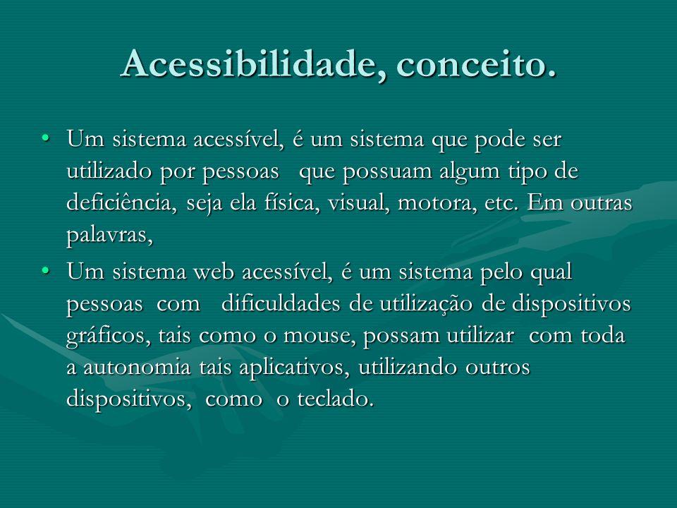 Acessibilidade, conceito. Um sistema acessível, é um sistema que pode ser utilizado por pessoas que possuam algum tipo de deficiência, seja ela física
