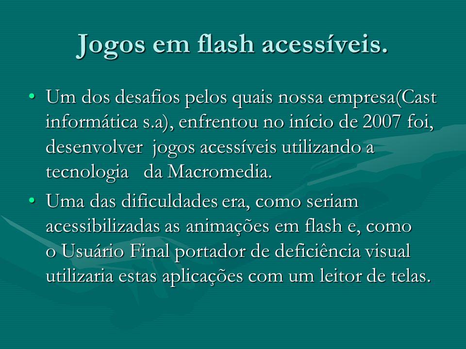 Jogos em flash acessíveis. Um dos desafios pelos quais nossa empresa(Cast informática s.a), enfrentou no início de 2007 foi, desenvolver jogos acessív