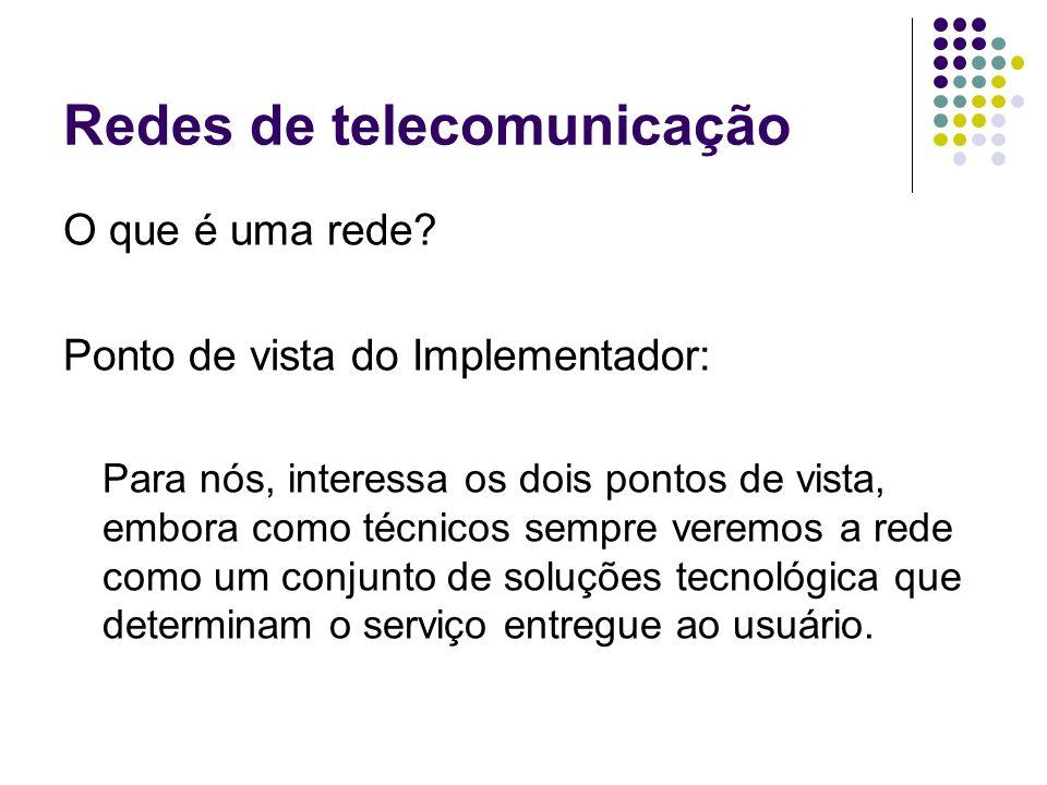 Redes de telecomunicação O que é uma rede? Ponto de vista do Implementador: Para nós, interessa os dois pontos de vista, embora como técnicos sempre v