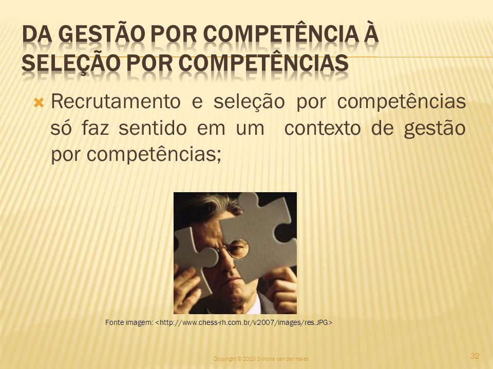 Recrutamento e seleção por competências só faz sentido em um contexto de gestão por competências; Copyright © 2010 Simone van der Halen 32 Fonte image