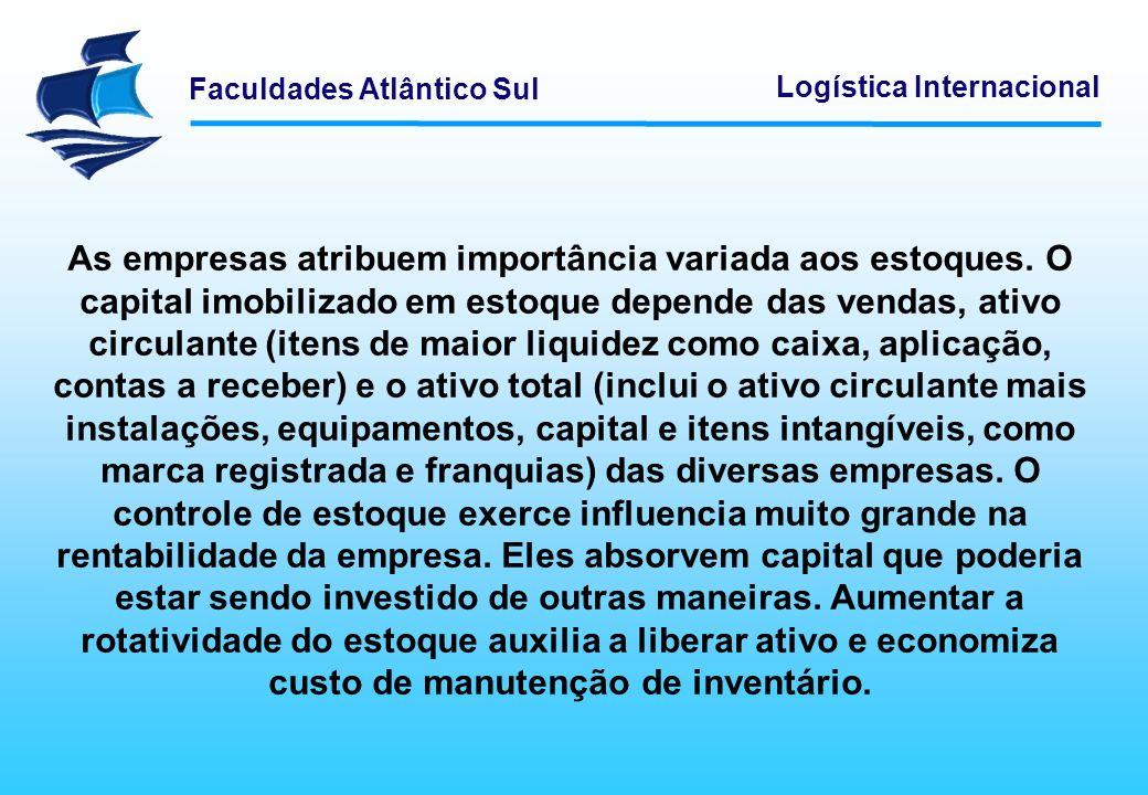 Faculdades Atlântico Sul Logística Internacional As empresas atribuem importância variada aos estoques. O capital imobilizado em estoque depende das v