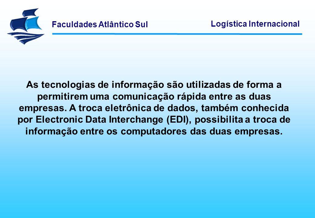 Faculdades Atlântico Sul Logística Internacional As tecnologias de informação são utilizadas de forma a permitirem uma comunicação rápida entre as dua