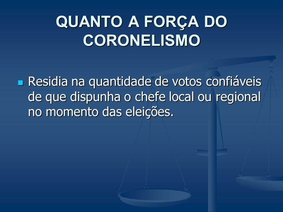 QUANTO A FORÇA DO CORONELISMO Residia na quantidade de votos confiáveis de que dispunha o chefe local ou regional no momento das eleições. Residia na