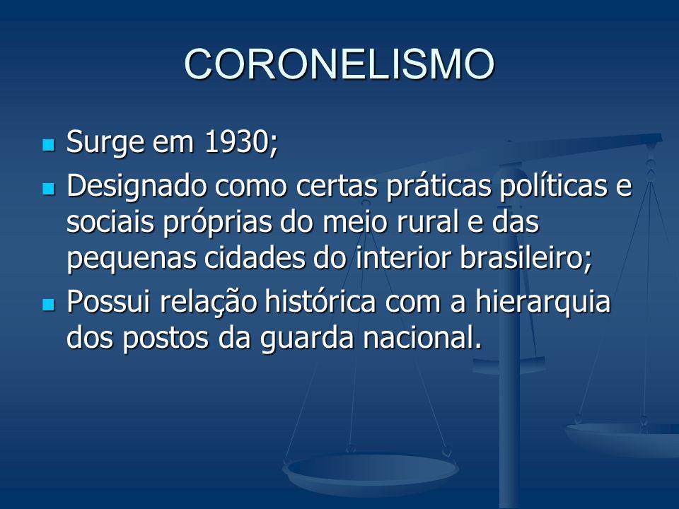 CORONELISMO Surge em 1930; Surge em 1930; Designado como certas práticas políticas e sociais próprias do meio rural e das pequenas cidades do interior