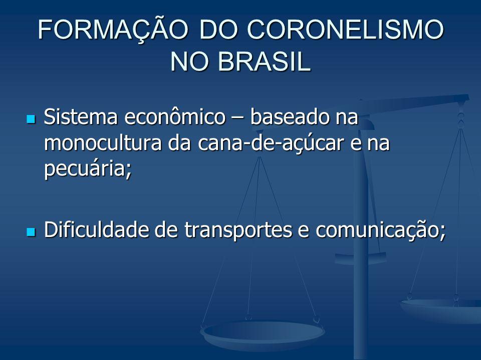 FORMAÇÃO DO CORONELISMO NO BRASIL Sistema econômico – baseado na monocultura da cana-de-açúcar e na pecuária; Sistema econômico – baseado na monocultu