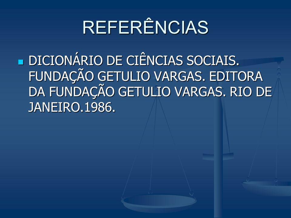 REFERÊNCIAS DICIONÁRIO DE CIÊNCIAS SOCIAIS. FUNDAÇÃO GETULIO VARGAS. EDITORA DA FUNDAÇÃO GETULIO VARGAS. RIO DE JANEIRO.1986. DICIONÁRIO DE CIÊNCIAS S