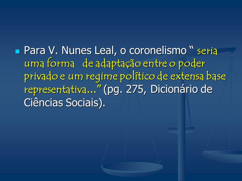 Para V. Nunes Leal, o coronelismo seria uma forma de adaptação entre o poder privado e um regime político de extensa base representativa... (pg. 275,