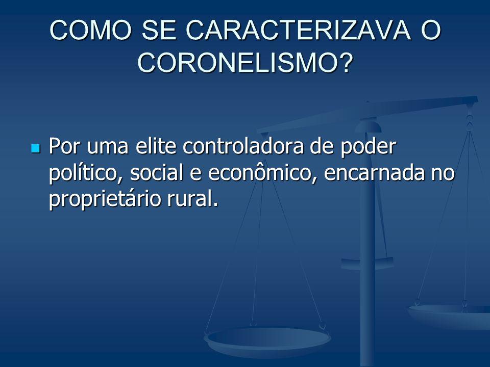 COMO SE CARACTERIZAVA O CORONELISMO? Por uma elite controladora de poder político, social e econômico, encarnada no proprietário rural. Por uma elite