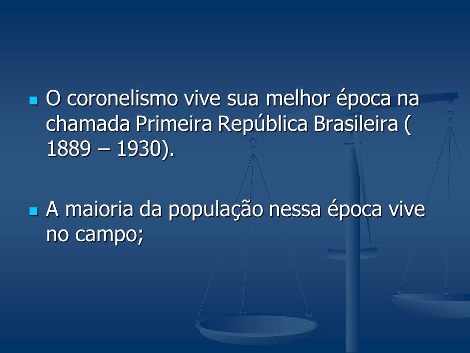 O coronelismo vive sua melhor época na chamada Primeira República Brasileira ( 1889 – 1930). O coronelismo vive sua melhor época na chamada Primeira R