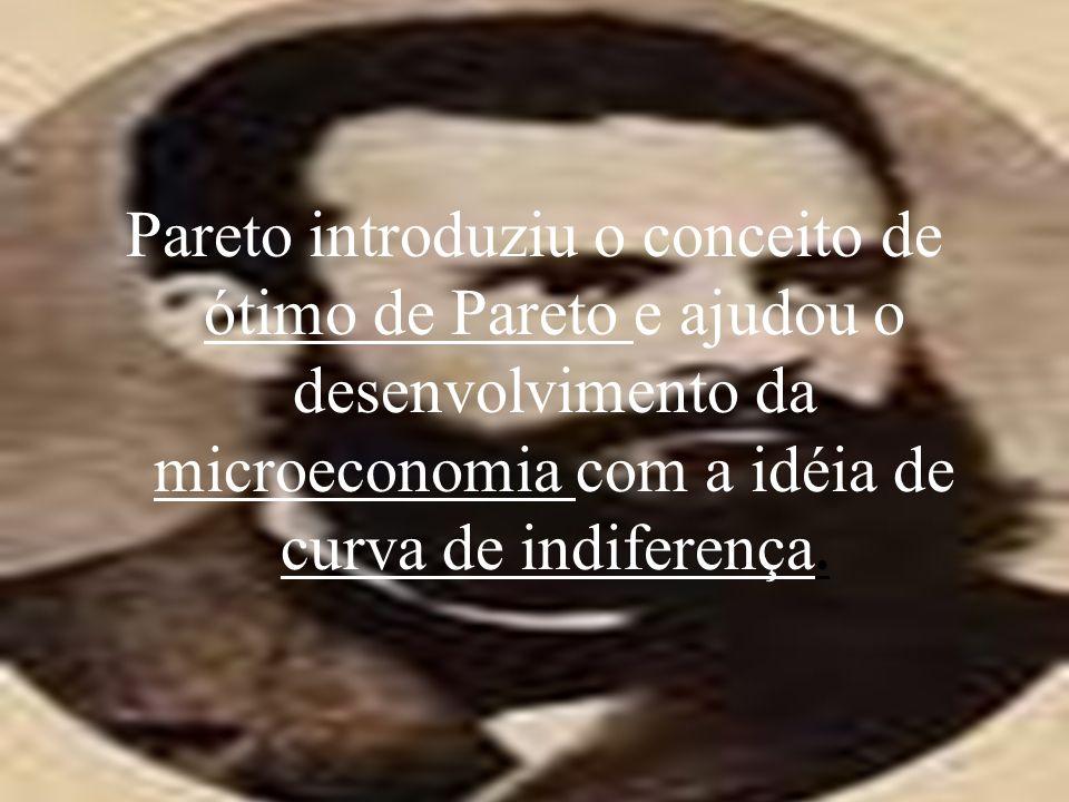 Pareto introduziu o conceito de ótimo de Pareto e ajudou o desenvolvimento da microeconomia com a idéia de curva de indiferença.
