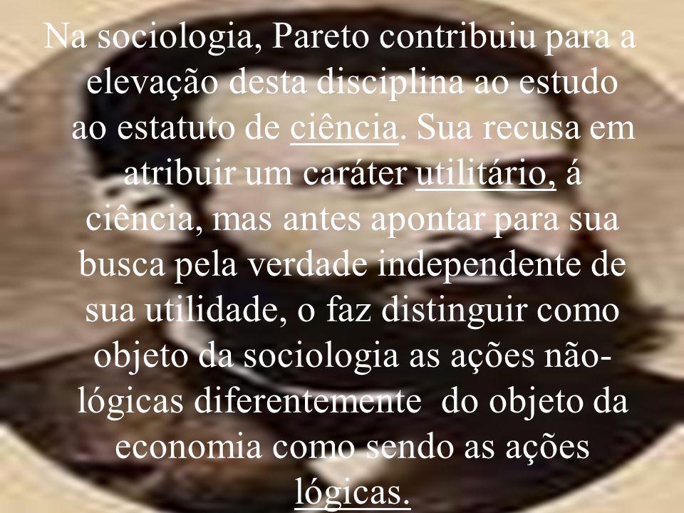 Na sociologia, Pareto contribuiu para a elevação desta disciplina ao estudo ao estatuto de ciência. Sua recusa em atribuir um caráter utilitário, á ci