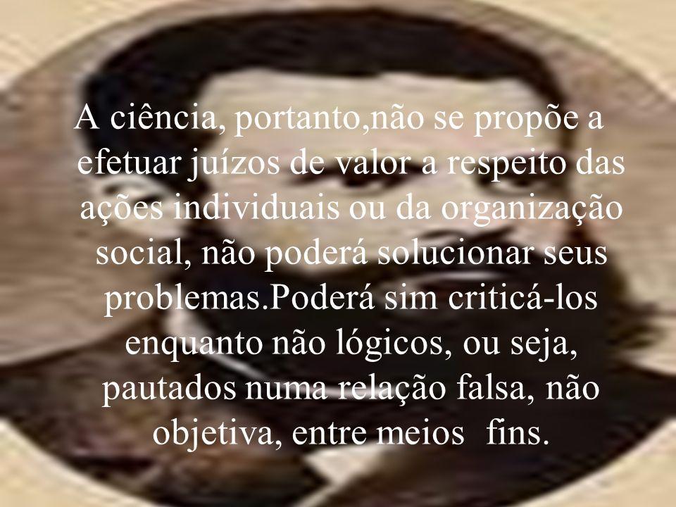 A ciência, portanto,não se propõe a efetuar juízos de valor a respeito das ações individuais ou da organização social, não poderá solucionar seus prob