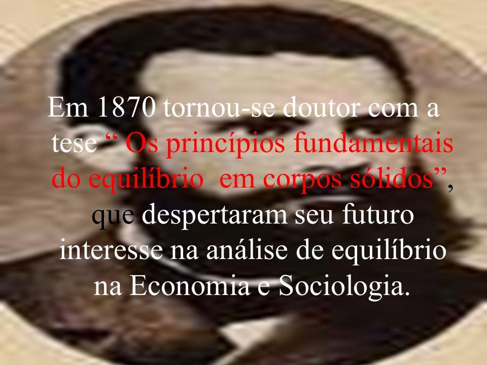 Em 1870 tornou-se doutor com a tese Os princípios fundamentais do equilíbrio em corpos sólidos, que despertaram seu futuro interesse na análise de equilíbrio na Economia e Sociologia.