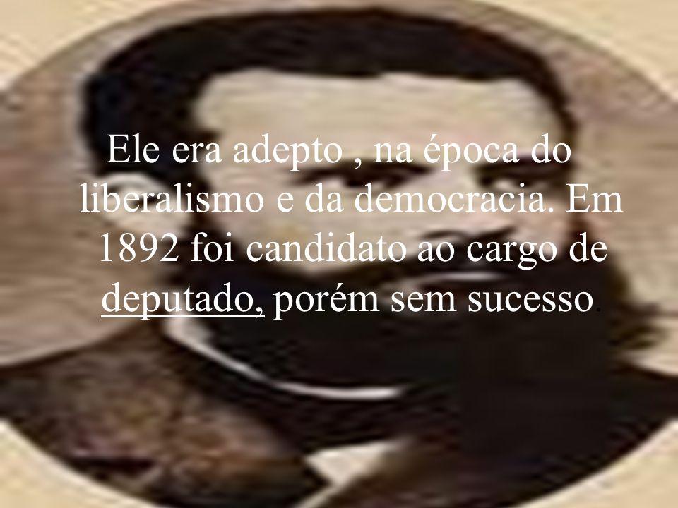 Ele era adepto, na época do liberalismo e da democracia. Em 1892 foi candidato ao cargo de deputado, porém sem sucesso.