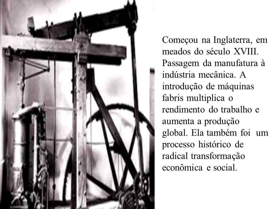 Começou na Inglaterra, em meados do século XVIII. Passagem da manufatura à indústria mecânica. A introdução de máquinas fabris multiplica o rendimento