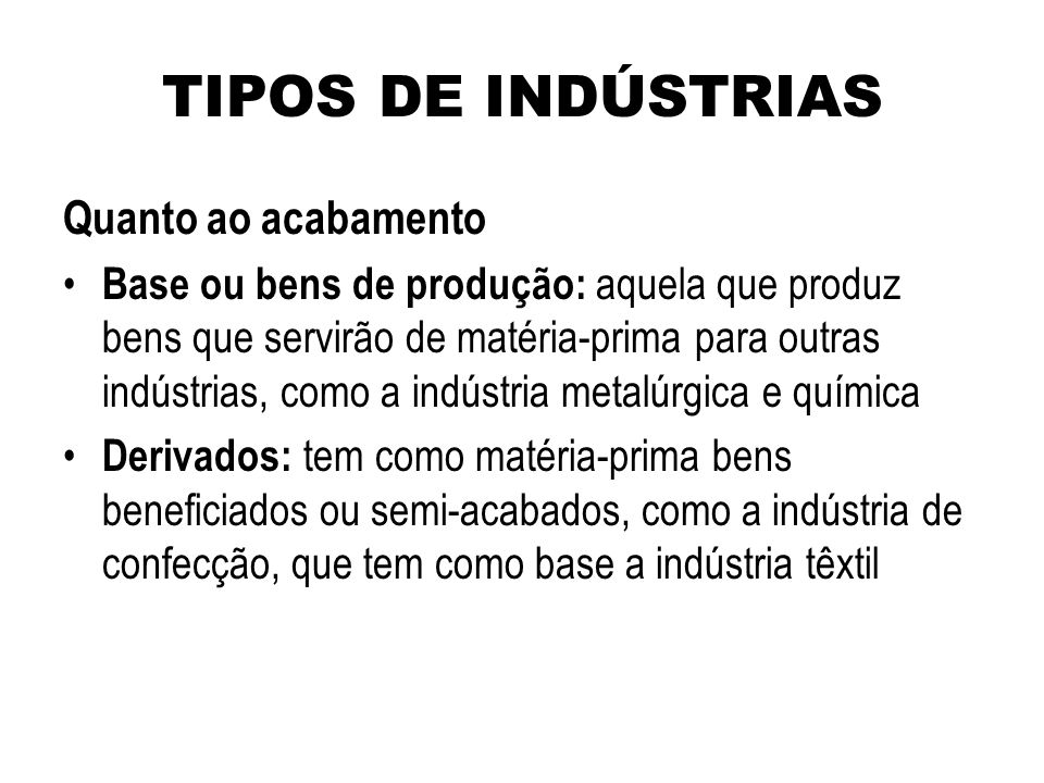 TIPOS DE INDÚSTRIAS Quanto ao acabamento Base ou bens de produção: aquela que produz bens que servirão de matéria-prima para outras indústrias, como a
