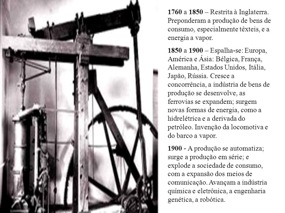 1760 a 1850 – Restrita à Inglaterra. Preponderam a produção de bens de consumo, especialmente têxteis, e a energia a vapor. 1850 a 1900 – Espalha-se: