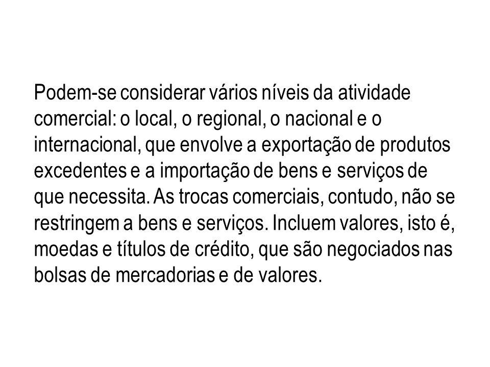 Podem-se considerar vários níveis da atividade comercial: o local, o regional, o nacional e o internacional, que envolve a exportação de produtos exce