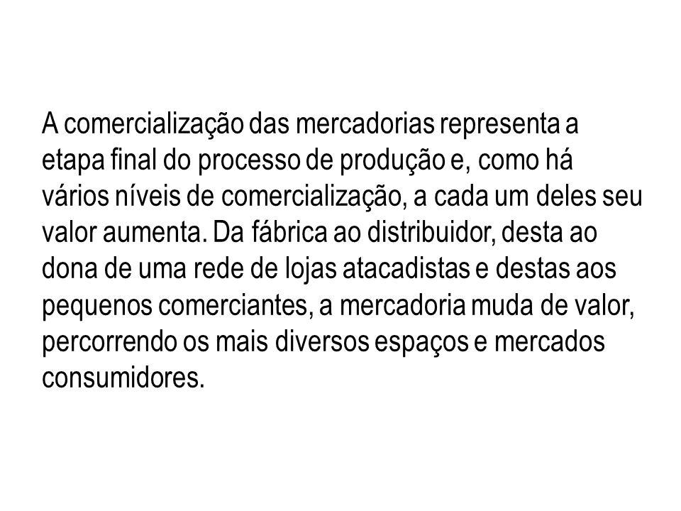 A comercialização das mercadorias representa a etapa final do processo de produção e, como há vários níveis de comercialização, a cada um deles seu va