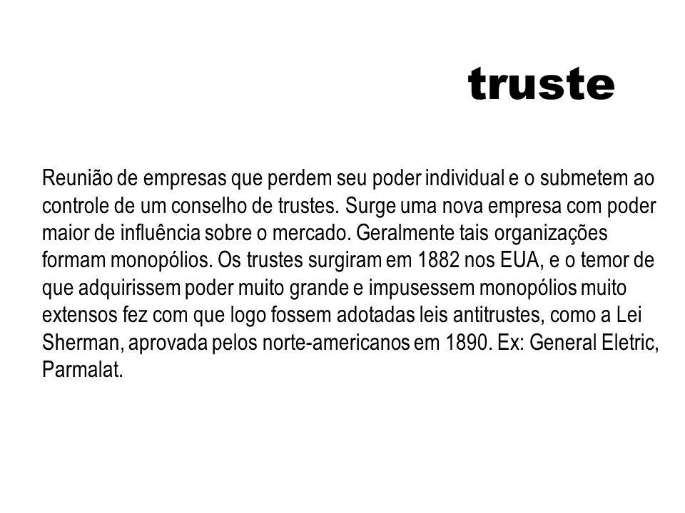truste Reunião de empresas que perdem seu poder individual e o submetem ao controle de um conselho de trustes. Surge uma nova empresa com poder maior