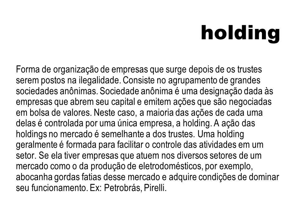 holding Forma de organização de empresas que surge depois de os trustes serem postos na ilegalidade. Consiste no agrupamento de grandes sociedades anô