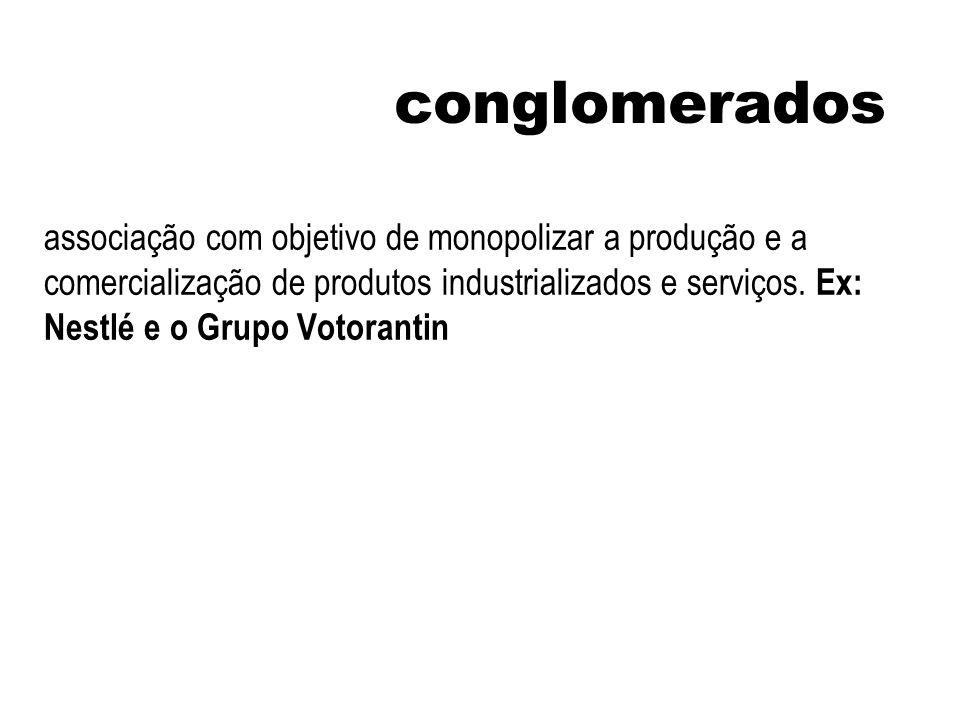 conglomerados associação com objetivo de monopolizar a produção e a comercialização de produtos industrializados e serviços. Ex: Nestlé e o Grupo Voto