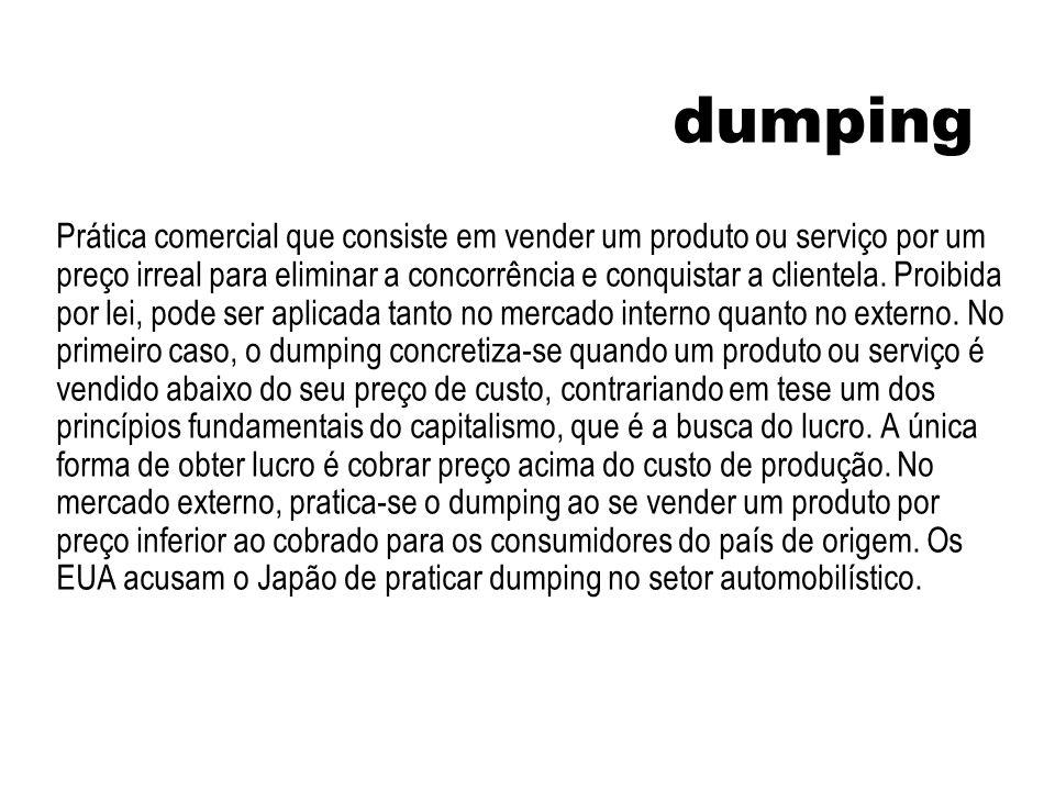 dumping Prática comercial que consiste em vender um produto ou serviço por um preço irreal para eliminar a concorrência e conquistar a clientela. Proi