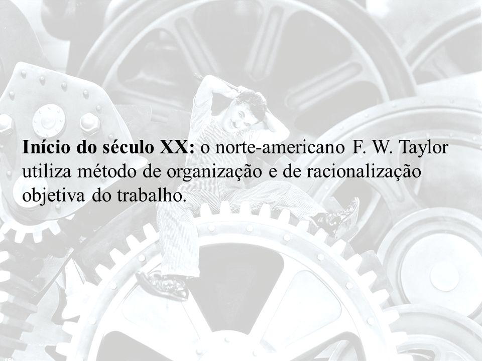 Início do século XX: o norte-americano F. W. Taylor utiliza método de organização e de racionalização objetiva do trabalho.
