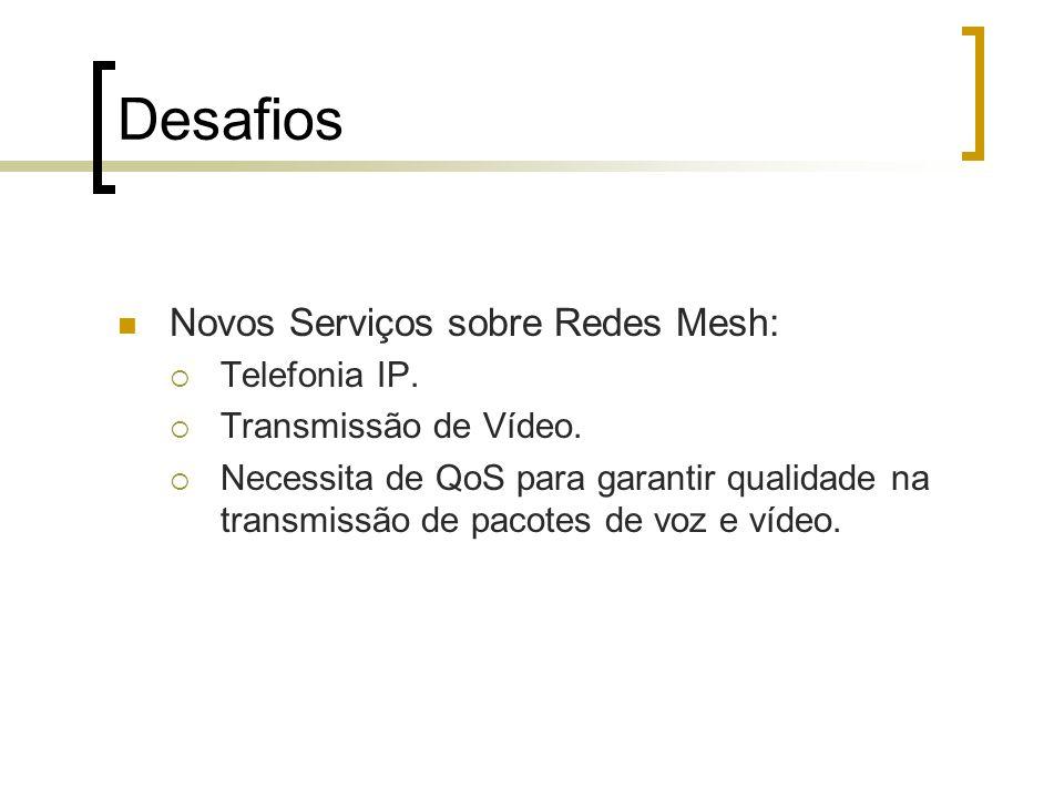 Desafios Novos Serviços sobre Redes Mesh: Telefonia IP. Transmissão de Vídeo. Necessita de QoS para garantir qualidade na transmissão de pacotes de vo