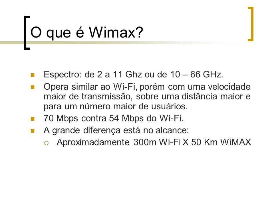 O que é Wimax? Espectro: de 2 a 11 Ghz ou de 10 – 66 GHz. Opera similar ao Wi-Fi, porém com uma velocidade maior de transmissão, sobre uma distância m