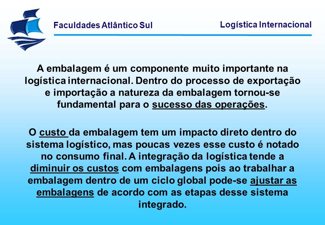 Faculdades Atlântico Sul Logística Internacional As funções e objetivos das embalagens variam de acordo com o sistema logístico, pois é a estrutura logística que determinará quais as funções que a mesma deverá cumprir.