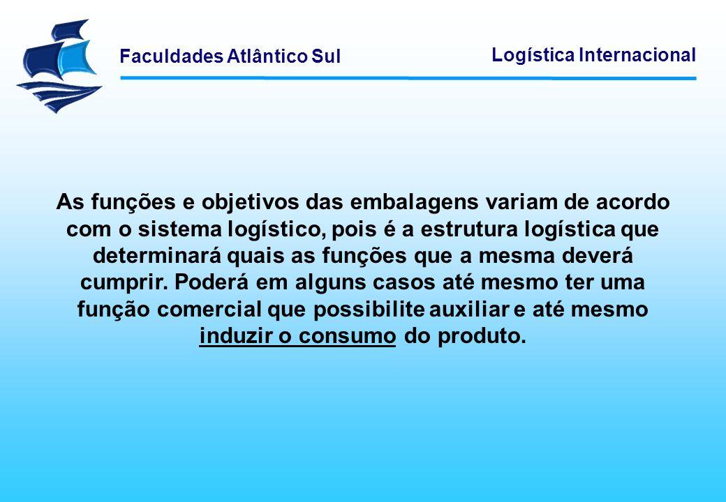 Faculdades Atlântico Sul Logística Internacional As funções das embalagens são: - Preservar a qualidade dos produtos - Proteger o produto - Integridade física no transporte - Função de marketing - Auxiliar o consumo - Orientação técnica do consumo - Otimizar a movimentação do material - Melhorar o controle e a armazenagem