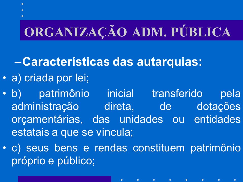 ORGANIZAÇÃO ADM. PÚBLICA Autarquias: É o serviço autônomo, criado por lei, com personalidade jurídica de direito público interno, com patrimônio e rec