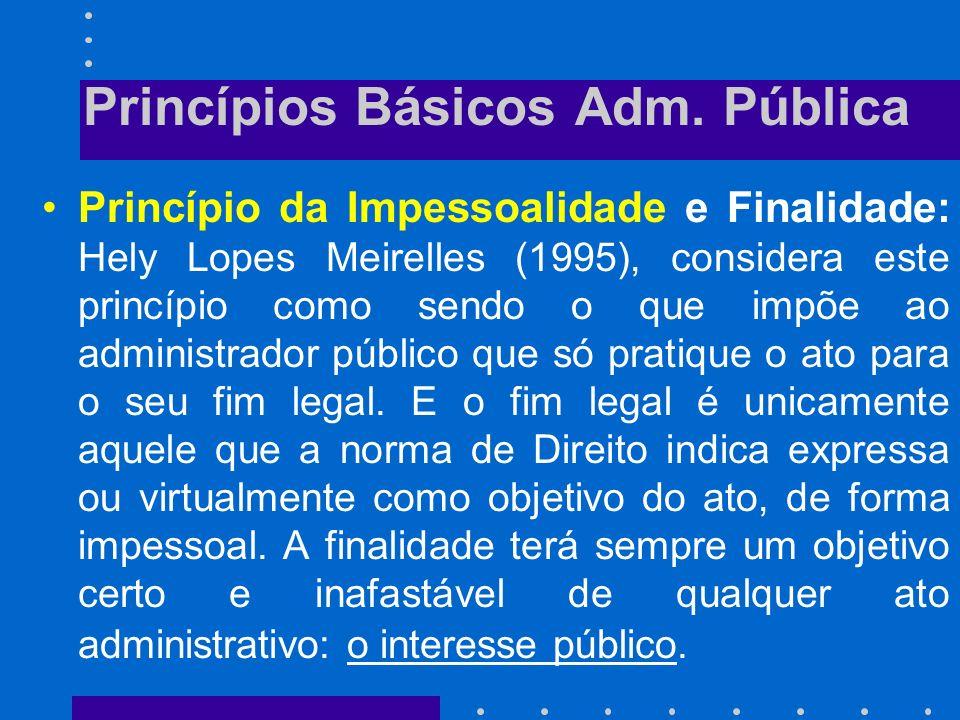 Princípios Básicos Adm. Pública Princípio da legalidade: Segundo Meirelles (1995), a legalidade, como princípio de administração, significa que o admi