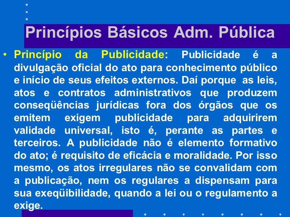 Princípios Básicos Adm. Pública Princípio da Moralidade : A moralidade administrativa constitui, hoje em dia, pressuposto de validade de todo ato da A