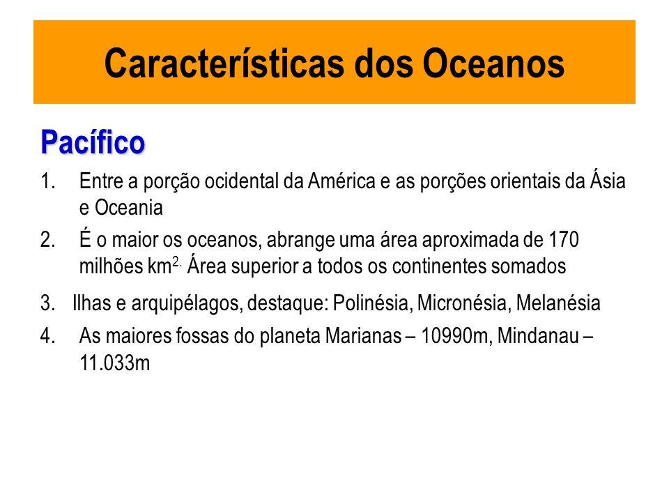 Características dos Oceanos Pacífico 1.Entre a porção ocidental da América e as porções orientais da Ásia e Oceania 2.É o maior os oceanos, abrange um
