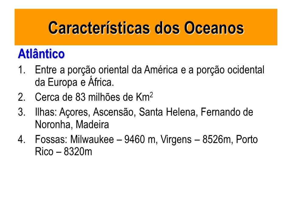 Características dos Oceanos Atlântico 1.Entre a porção oriental da América e a porção ocidental da Europa e África. 2.Cerca de 83 milhões de Km 2 3.Il