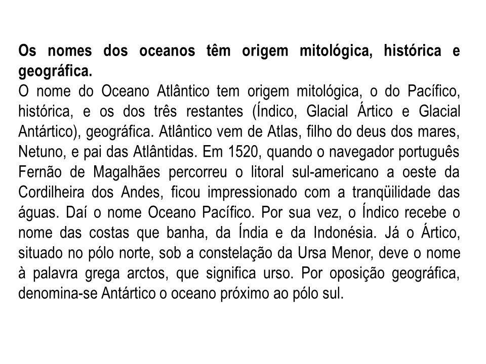 Os nomes dos oceanos têm origem mitológica, histórica e geográfica. O nome do Oceano Atlântico tem origem mitológica, o do Pacífico, histórica, e os d