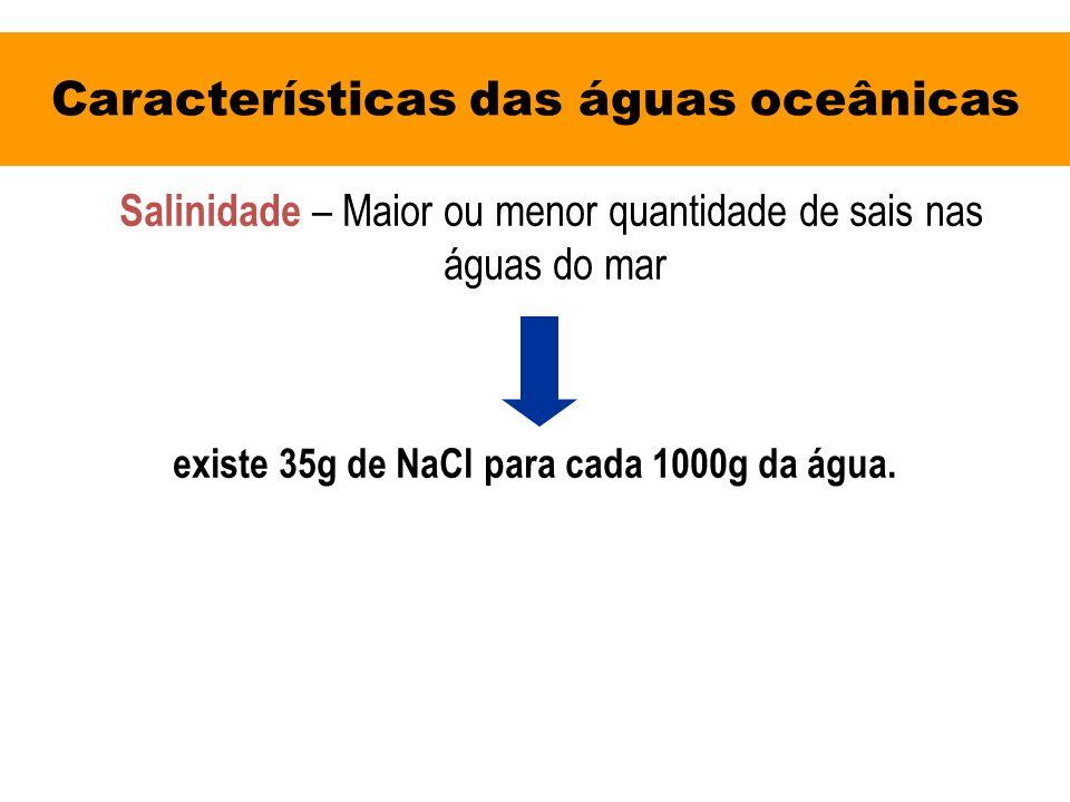Características das águas oceânicas Salinidade – Maior ou menor quantidade de sais nas águas do mar existe 35g de NaCl para cada 1000g da água.