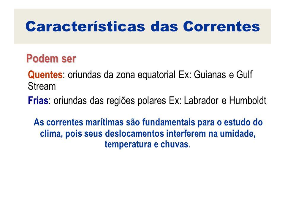 Características das Correntes Podem ser Podem ser Quentes : oriundas da zona equatorial Ex: Guianas e Gulf Stream Frias : oriundas das regiões polares
